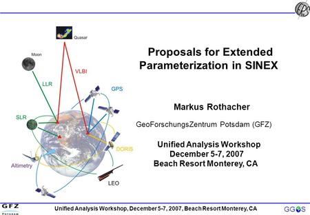 Unified Analysis Workshop, December 5-7, 2007, Beach Resort Monterey, CA GG S Proposals for Extended Parameterization in SINEX Markus Rothacher GeoForschungsZentrum.