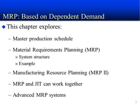 1 MRP: Based on Dependent Demand u This chapter explores: –<strong>Master</strong> <strong>production</strong> <strong>schedule</strong> –Material Requirements Planning (MRP) »System structure »Example.
