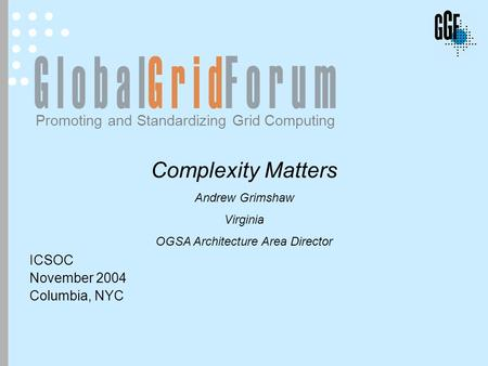 EGA Discussion November 2004 Promoting and Standardizing Grid Computing Complexity Matters Andrew Grimshaw Virginia OGSA Architecture Area Director ICSOC.