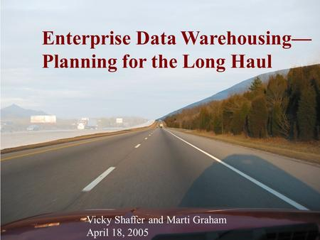 Enterprise Data Warehousing— Planning for the Long Haul Vicky Shaffer and Marti Graham April 18, 2005.
