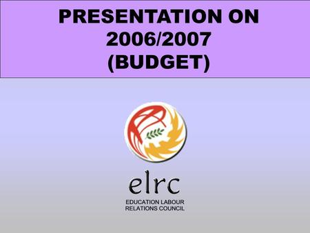 PRESENTATION ON 2006/2007 (BUDGET). The ELRC was established in terms of the Labour Relations Acts, 1995 (Act no: 66 of 1995) and operates as a bargaining.
