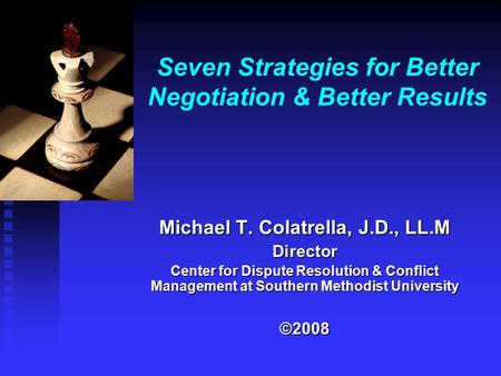 Seven Strategies for Better Negotiation & Better Results Michael T. Colatrella, J.D., LL.M Director Center for Dispute Resolution & Conflict Management.