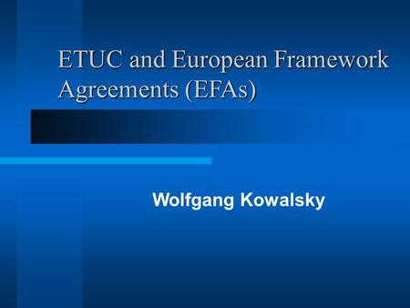 ETUC and European Framework Agreements (EFAs) Wolfgang Kowalsky.