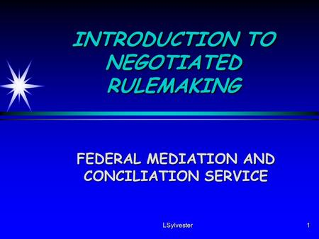 LSylvester1 INTRODUCTION TO NEGOTIATED RULEMAKING FEDERAL MEDIATION AND CONCILIATION SERVICE.