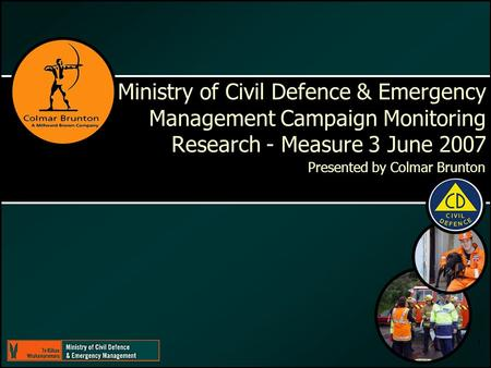 1 Ministry of Civil Defence & Emergency <strong>Management</strong> Campaign Monitoring Research - Measure 3 June 2007 Presented by Colmar Brunton.