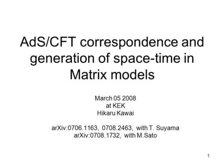 1 AdS/CFT correspondence and generation of space-time in Matrix models March 05 2008 at KEK Hikaru Kawai arXiv:0706.1163, 0708.2463, with T. Suyama arXiv:0708.1732,