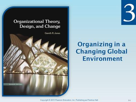 Organizing in a Changing Global Environment Copyright © 2013 Pearson Education, Inc. Publishing as Prentice Hall 3-1.