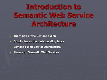 Introduction to Semantic Web Service Architecture ► The vision of the Semantic Web ► Ontologies as the basic building block ► Semantic Web Service Architecture.