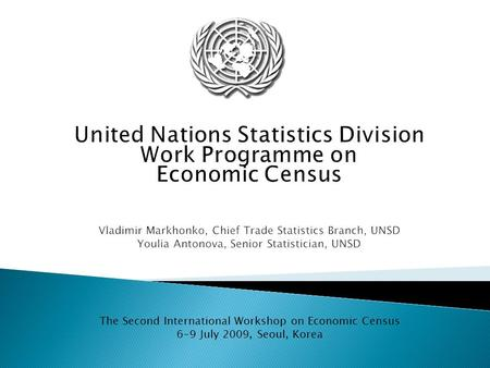 United Nations Statistics Division Work Programme on Economic Census Vladimir Markhonko, Chief Trade Statistics Branch, UNSD Youlia Antonova, Senior Statistician,