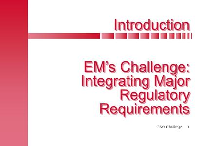 EM's Challenge1 Introduction EM's Challenge: Integrating Major Regulatory Requirements.