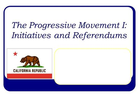 The Progressive Movement I: Initiatives and Referendums.