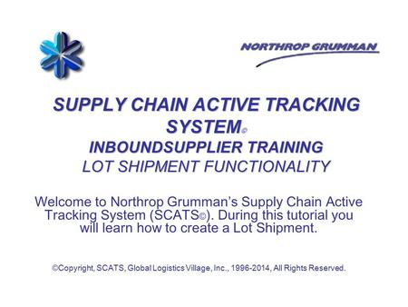 SUPPLY CHAIN ACTIVE TRACKING SYSTEM © INBOUNDSUPPLIER TRAINING LOT SHIPMENT FUNCTIONALITY Welcome to Northrop Grumman's Supply Chain Active Tracking System.