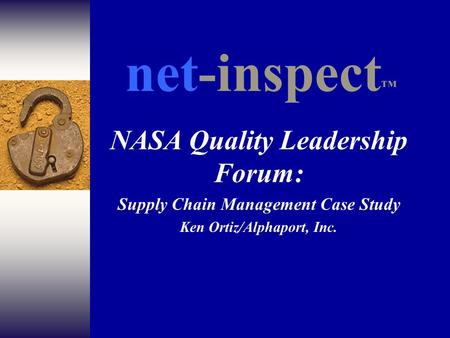 NASA Quality Leadership Forum: Supply Chain Management Case Study Ken Ortiz/Alphaport, Inc. net-inspect ™