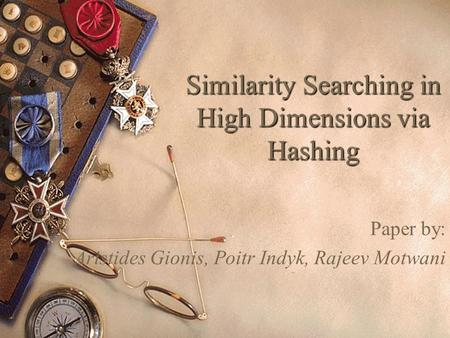 Similarity Searching in High Dimensions via Hashing Paper by: Aristides Gionis, Poitr Indyk, Rajeev Motwani.