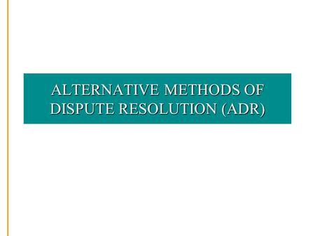 ALTERNATIVE METHODS OF DISPUTE RESOLUTION (ADR). WHY IS ADR NEEDED? Courts expensive Courts time-consuming Courts traumatic Public hearings bring unwelcome.