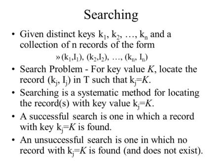 Searching Given distinct keys k 1, k 2, …, k n and a collection of n records of the form »(k 1,I 1 ), (k 2,I 2 ), …, (k n, I n ) Search Problem - For key.