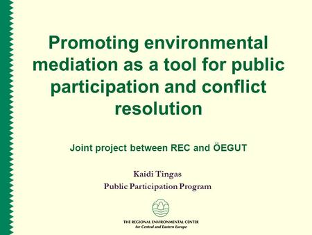 Promoting environmental mediation as a tool for public participation and conflict resolution Joint project between REC and ÖEGUT Kaidi Tingas Public Participation.