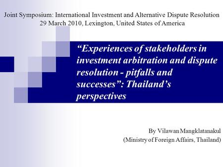 """Experiences of stakeholders in investment arbitration and dispute resolution - pitfalls and successes"": Thailand's perspectives By Vilawan Mangklatanakul."