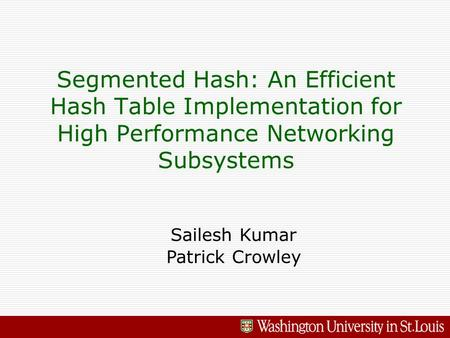 Segmented Hash: An Efficient Hash Table Implementation for High Performance Networking Subsystems Sailesh Kumar Patrick Crowley.
