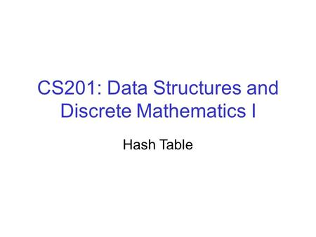 CS201: Data Structures and Discrete Mathematics I Hash Table.
