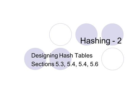 Hashing - 2 Designing Hash Tables Sections 5.3, 5.4, 5.4, 5.6.