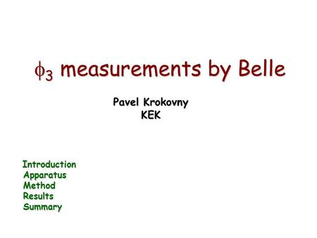  3 measurements by Belle Pavel Krokovny KEK Introduction Introduction Apparatus Apparatus Method Method Results Results Summary Summary.
