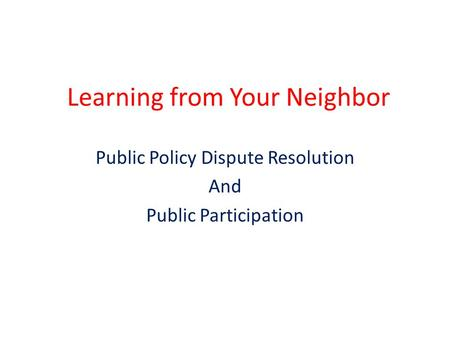 Learning from Your Neighbor Public Policy Dispute Resolution And Public Participation.