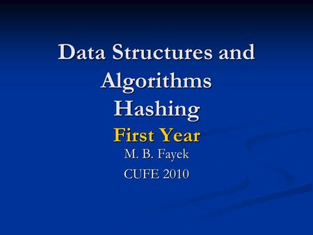 Data Structures and Algorithms Hashing First Year M. B. Fayek CUFE 2010.