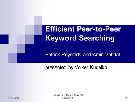18.01.2005 Efficient Peer-to-Peer Keyword Searching 1 Efficient Peer-to-Peer Keyword Searching Patrick Reynolds and Amin Vahdat presented by Volker Kudelko.