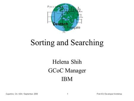 Cupertino, CA, USA / September, 2000First ICU Developer Workshop1 Sorting and Searching Helena Shih GCoC Manager IBM.