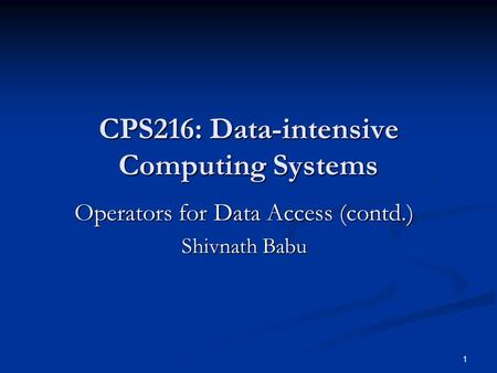 1 CPS216: Data-intensive Computing Systems Operators for Data Access (contd.) Shivnath Babu.