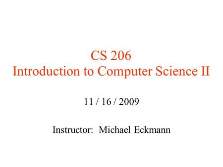 CS 206 Introduction to Computer Science II 11 / 16 / 2009 Instructor: Michael Eckmann.