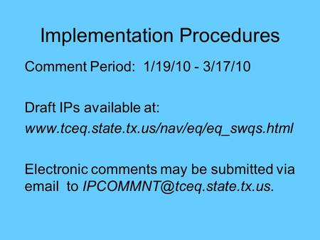 Implementation Procedures Comment Period: 1/19/10 - 3/17/10 Draft IPs available at: www.tceq.state.tx.us/nav/eq/eq_swqs.html Electronic comments may be.