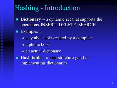1 Hashing - Introduction Dictionary = a dynamic set that supports the operations INSERT, DELETE, SEARCH Dictionary = a dynamic set that supports the operations.