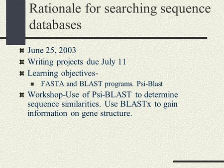 Rationale for searching sequence databases June 25, 2003 Writing projects due July 11 Learning objectives- FASTA and BLAST programs. Psi-Blast Workshop-Use.