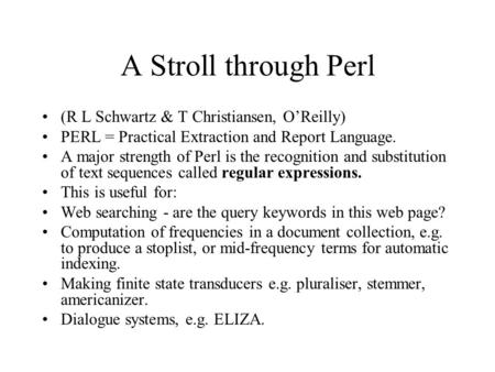 A Stroll through Perl (R L Schwartz & T Christiansen, O'Reilly) PERL = Practical Extraction and Report Language. A major strength of Perl is the recognition.