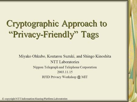 "© copyright NTT Information Sharing Platform Laboratories Cryptographic Approach to ""Privacy-Friendly"" Tags Miyako Ohkubo, Koutarou Suzuki, and Shingo."
