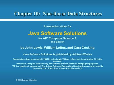 © 2006 Pearson Education Chapter 10: Non-linear Data Structures Presentation slides for Java Software Solutions for AP* Computer Science A 2nd Edition.