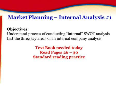 "Market Planning – Internal Analysis #1 Objectives: Understand process of conducting ""internal"" SWOT analysis List the three key areas of an internal company."