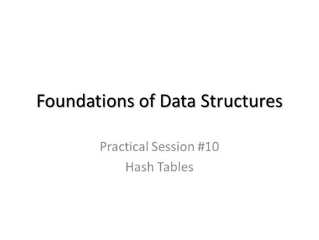 Foundations of Data Structures Practical Session #10 Hash Tables.