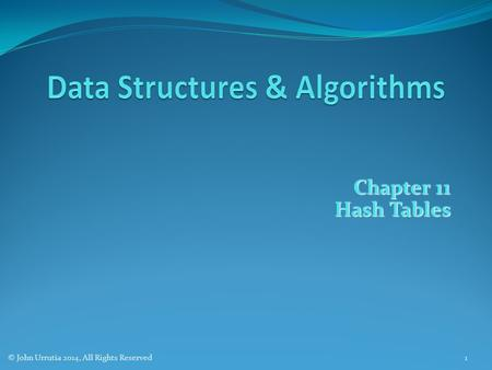 Chapter 11 Hash Tables © John Urrutia 2014, All Rights Reserved1.