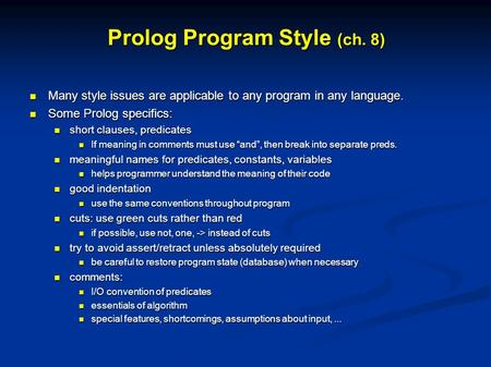 Prolog Program Style (ch. 8) Many style issues are applicable to any program in any language. Many style issues are applicable to any program in any language.