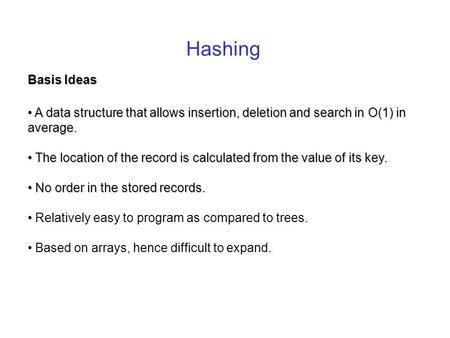 Hashing Basis Ideas A data structure that allows insertion, deletion and search in O(1) in average. A data structure that allows insertion, deletion and.