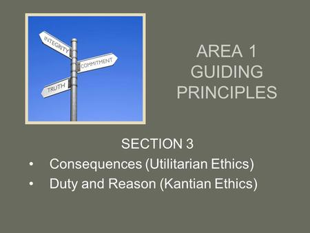 AREA 1 GUIDING PRINCIPLES SECTION 3 Consequences (Utilitarian Ethics) Duty and Reason (Kantian Ethics)