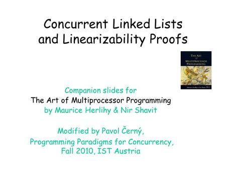 Concurrent Linked Lists and Linearizability Proofs Companion slides for The Art of Multiprocessor Programming by Maurice Herlihy & Nir Shavit Modified.