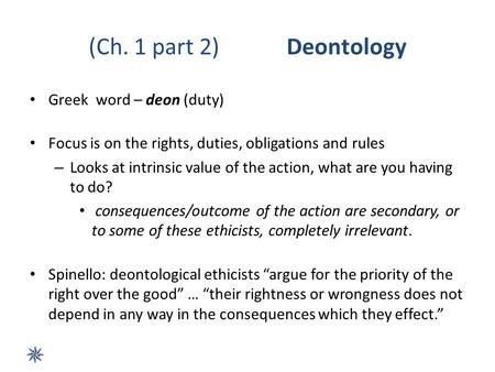 (Ch. 1 part 2)Deontology Greek word – deon (duty) Focus is on the rights, duties, obligations and rules – Looks at intrinsic value of the action, what.