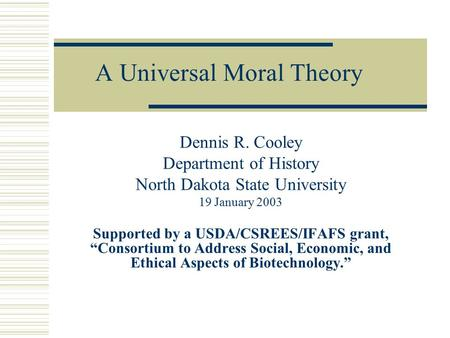 "A Universal Moral Theory Dennis R. Cooley Department of History North Dakota State University 19 January 2003 Supported by a USDA/CSREES/IFAFS grant, ""Consortium."