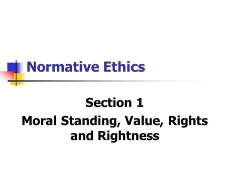 Normative Ethics Section 1 Moral Standing, Value, Rights and Rightness.