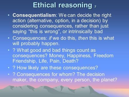 Ethical reasoning 2 Consequentialism: We can decide the right action (alternative, option, in a decision) by considering consequences, rather than just.