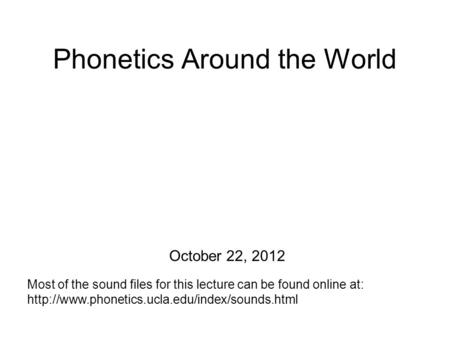 Phonetics Around the World Most of the sound files for this lecture can be found online at:  October 22,